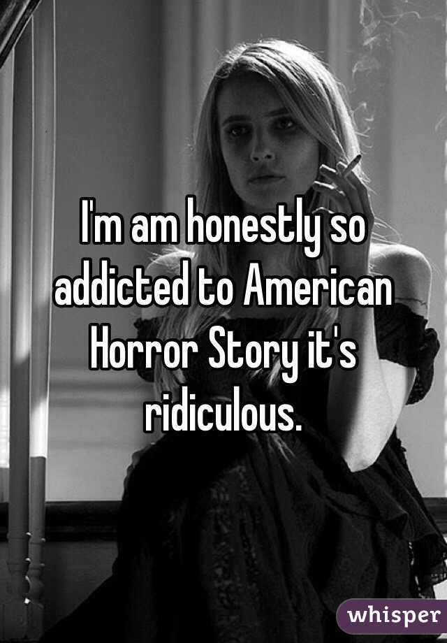 I'm am honestly so addicted to American Horror Story it's ridiculous.