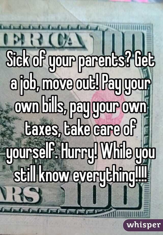 Sick of your parents? Get a job, move out! Pay your own bills, pay your own taxes, take care of yourself. Hurry! While you still know everything!!!!