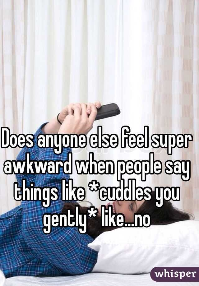 Does anyone else feel super awkward when people say things like *cuddles you gently* like...no
