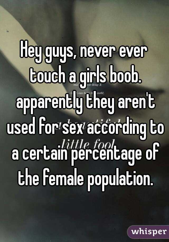 Hey guys, never ever touch a girls boob. apparently they aren't used for sex according to a certain percentage of the female population.