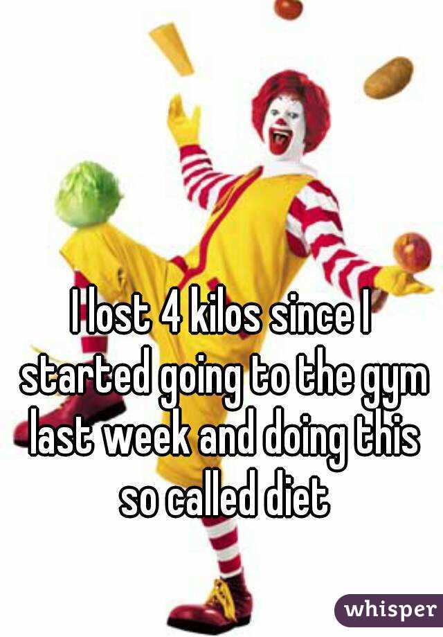 I lost 4 kilos since I started going to the gym last week and doing this so called diet