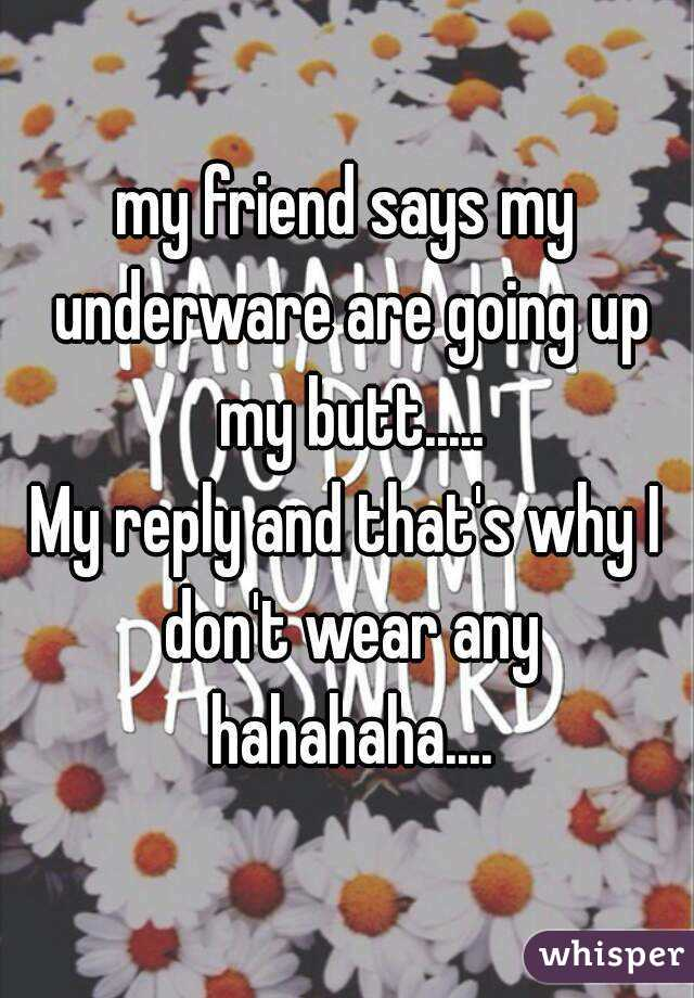 my friend says my underware are going up my butt..... My reply and that's why I don't wear any hahahaha....