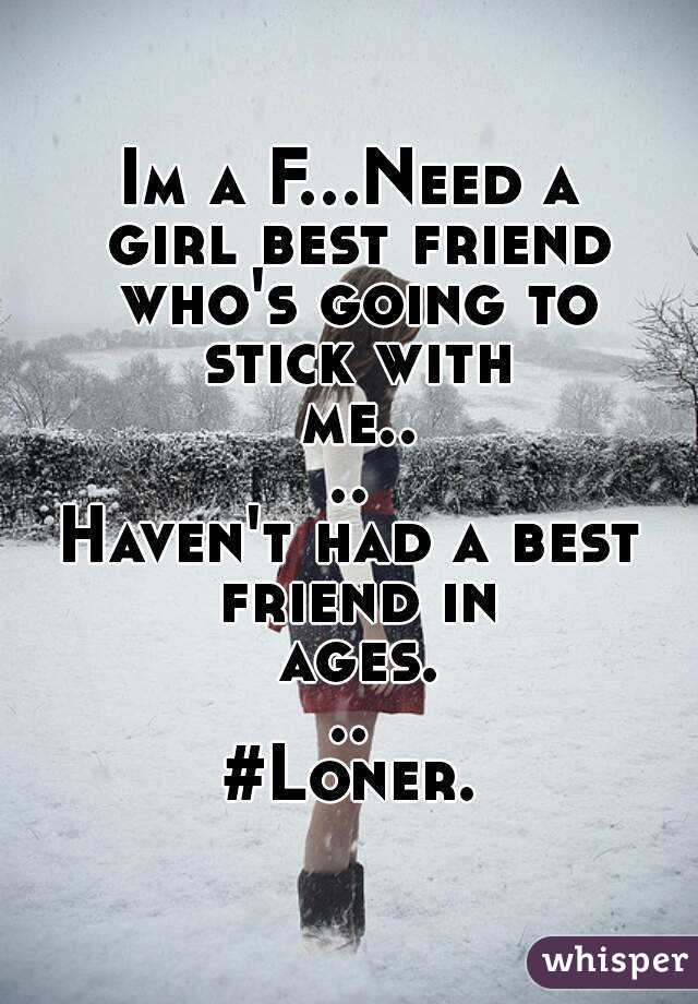 Im a F...Need a girl best friend who's going to stick with me.... Haven't had a best friend in ages... #Loner.