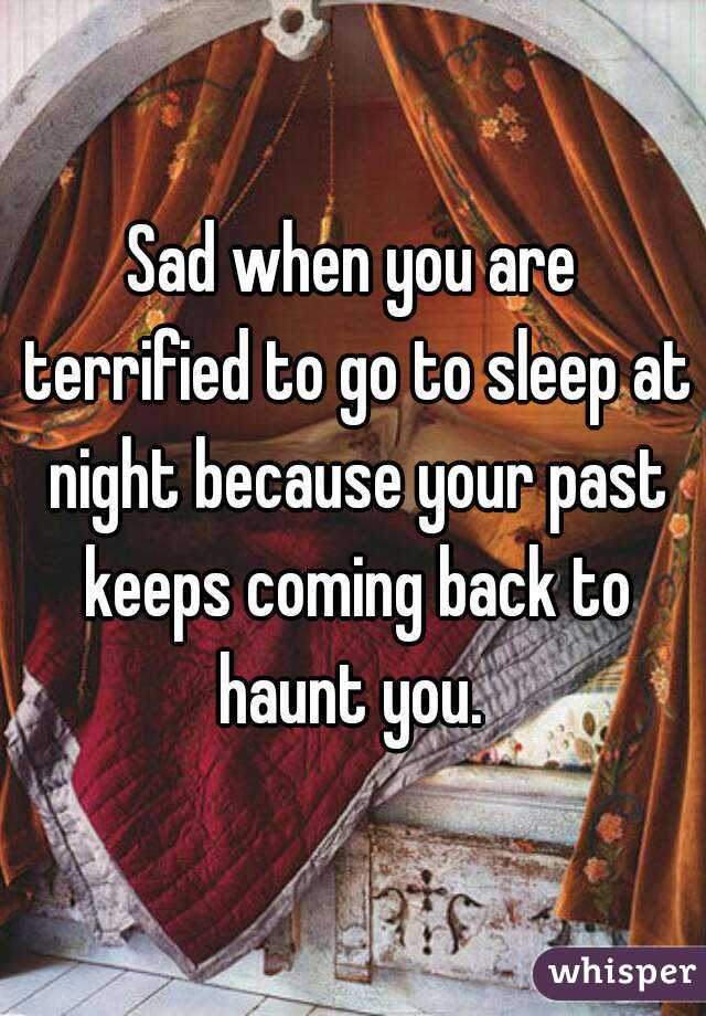 Sad when you are terrified to go to sleep at night because your past keeps coming back to haunt you.