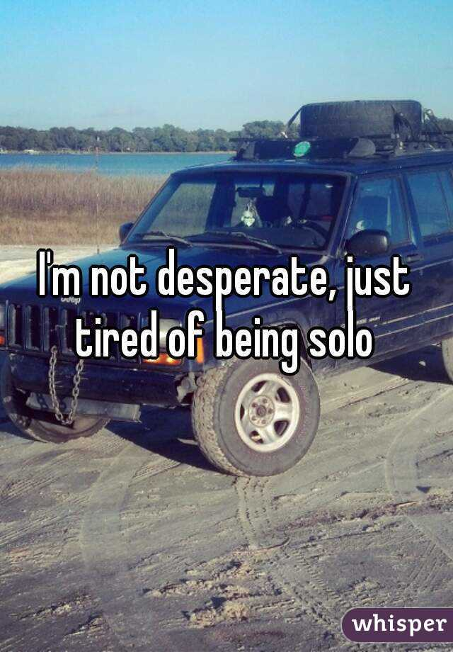 I'm not desperate, just tired of being solo