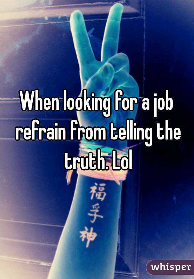 When looking for a job refrain from telling the truth. Lol