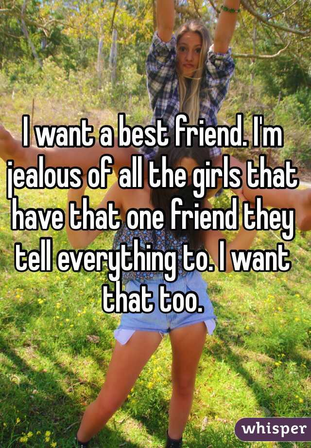 I want a best friend. I'm jealous of all the girls that have that one friend they tell everything to. I want that too.