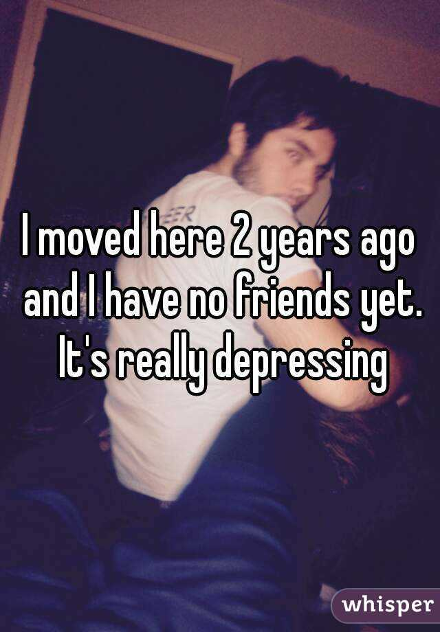 I moved here 2 years ago and I have no friends yet. It's really depressing