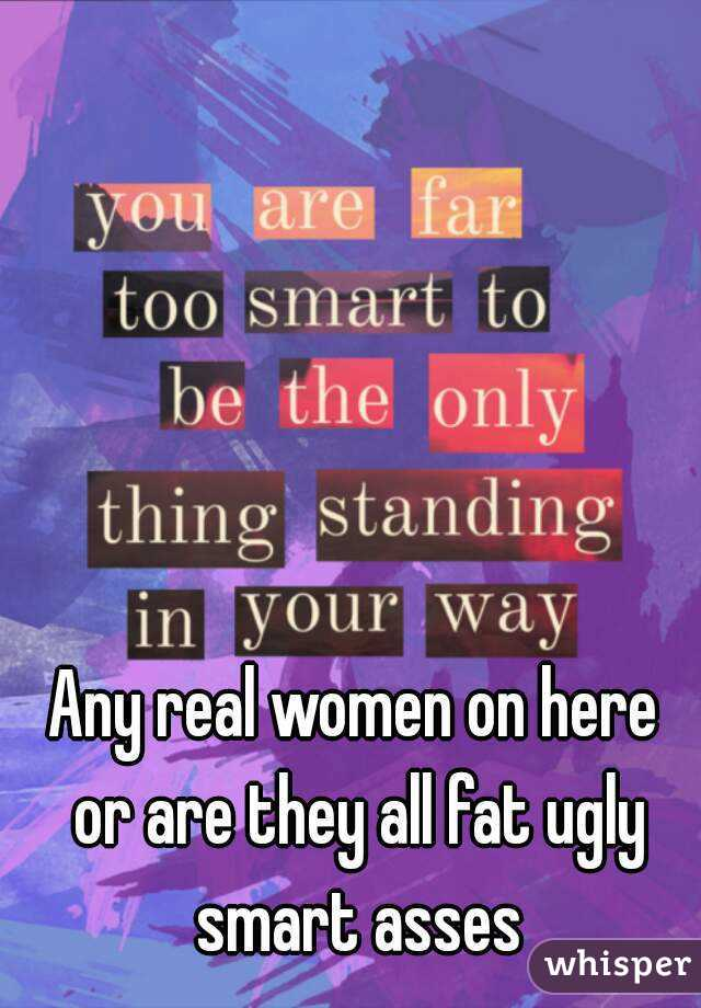 Any real women on here or are they all fat ugly smart asses