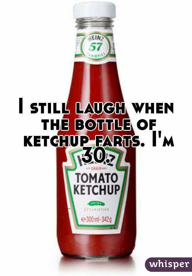 I still laugh when the bottle of ketchup farts. I'm 30.