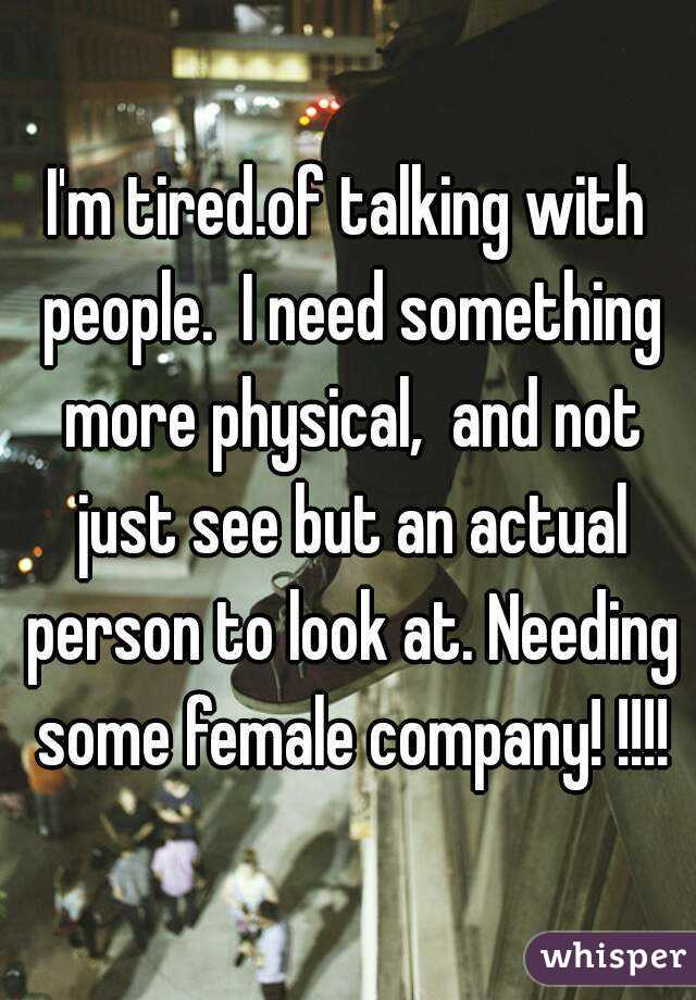 I'm tired.of talking with people.  I need something more physical,  and not just see but an actual person to look at. Needing some female company! !!!!