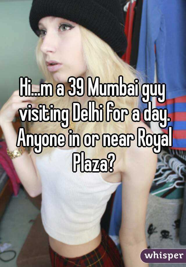 Hi...m a 39 Mumbai guy visiting Delhi for a day. Anyone in or near Royal Plaza?