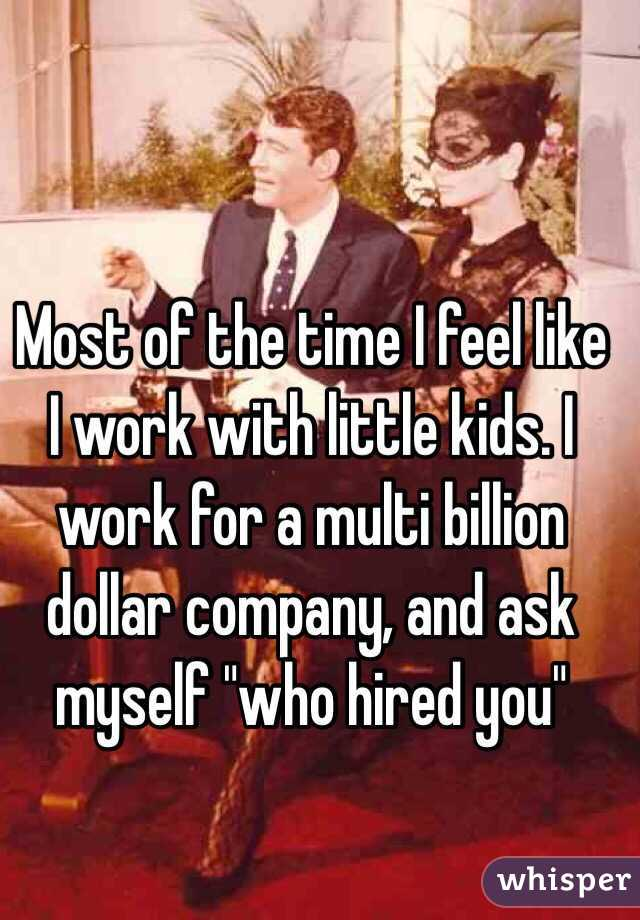 "Most of the time I feel like I work with little kids. I work for a multi billion dollar company, and ask myself ""who hired you"""