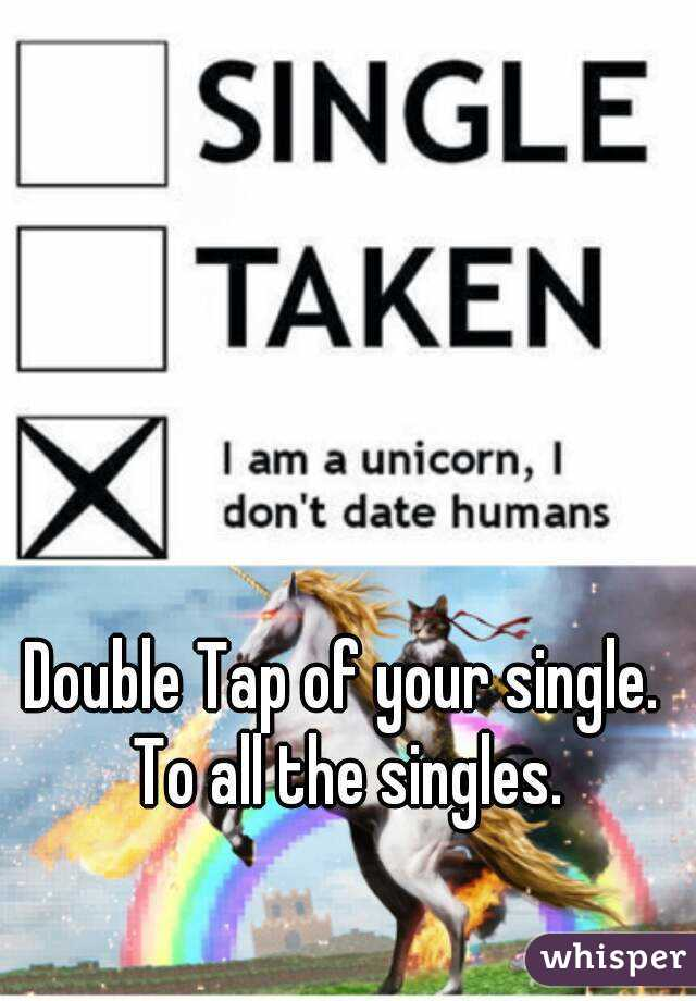 Double Tap of your single. To all the singles.