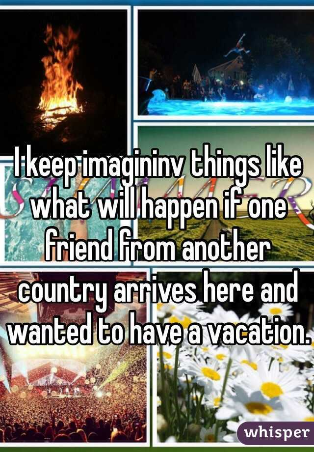 I keep imagininv things like what will happen if one friend from another country arrives here and wanted to have a vacation.