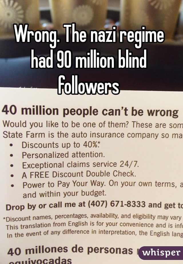Wrong. The nazi regime had 90 million blind followers