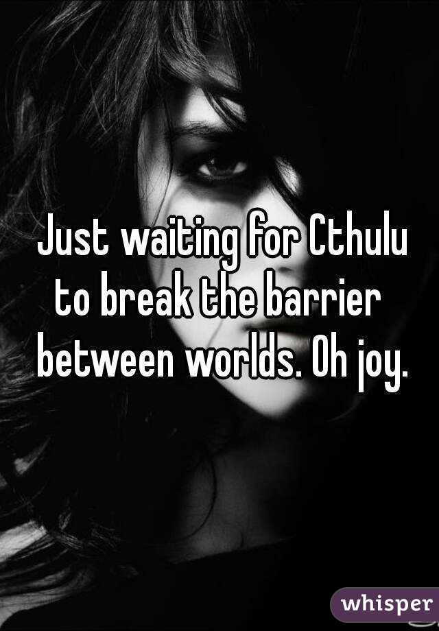 Just waiting for Cthulu to break the barrier  between worlds. Oh joy.