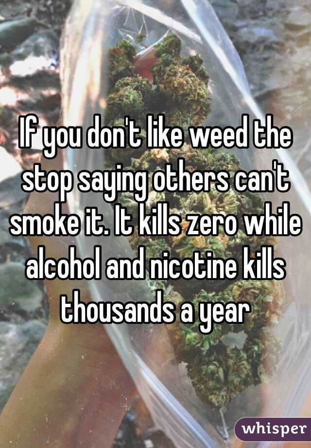 If you don't like weed the stop saying others can't smoke it. It kills zero while alcohol and nicotine kills thousands a year