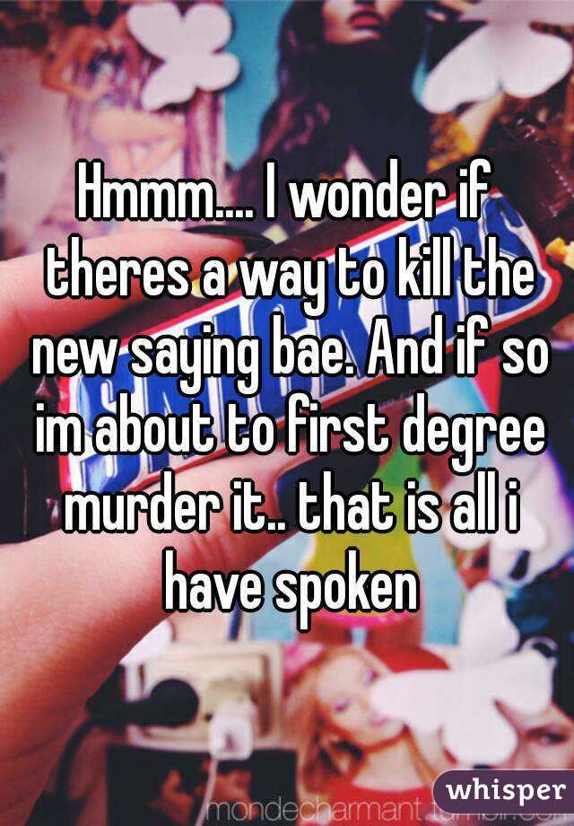 Hmmm.... I wonder if theres a way to kill the new saying bae. And if so im about to first degree murder it.. that is all i have spoken