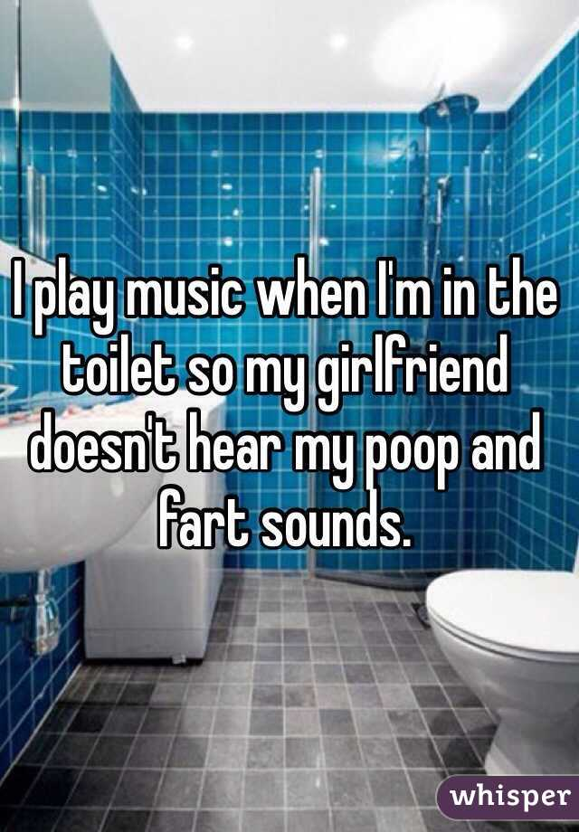 I play music when I'm in the toilet so my girlfriend doesn't hear my poop and fart sounds.