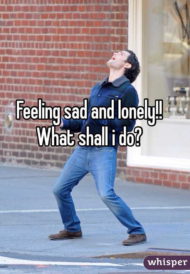 Feeling sad and lonely!! What shall i do?