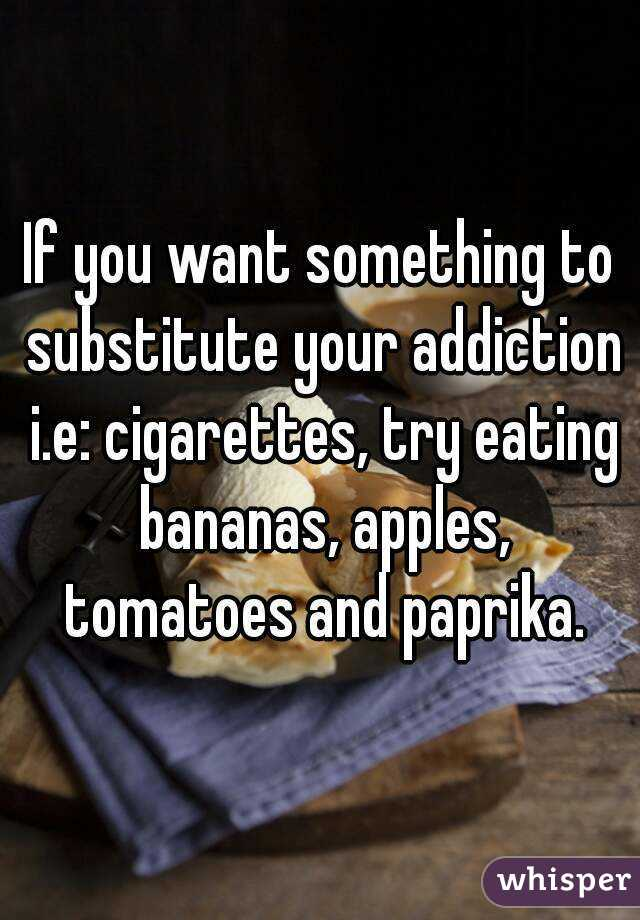 If you want something to substitute your addiction i.e: cigarettes, try eating bananas, apples, tomatoes and paprika.