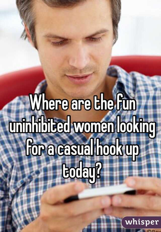 Where are the fun uninhibited women looking for a casual hook up today?