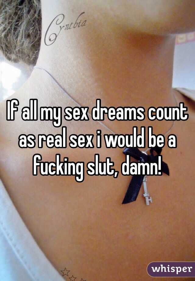 If all my sex dreams count as real sex i would be a fucking slut, damn!