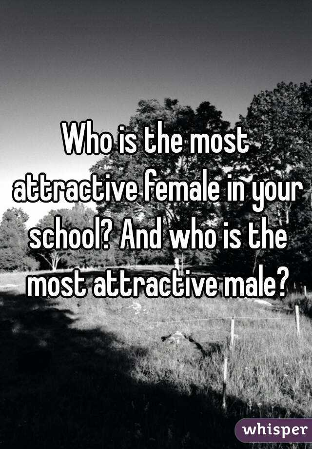 Who is the most attractive female in your school? And who is the most attractive male?