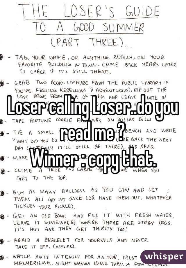 Loser calling Loser..do you read me ? Winner : copy that.
