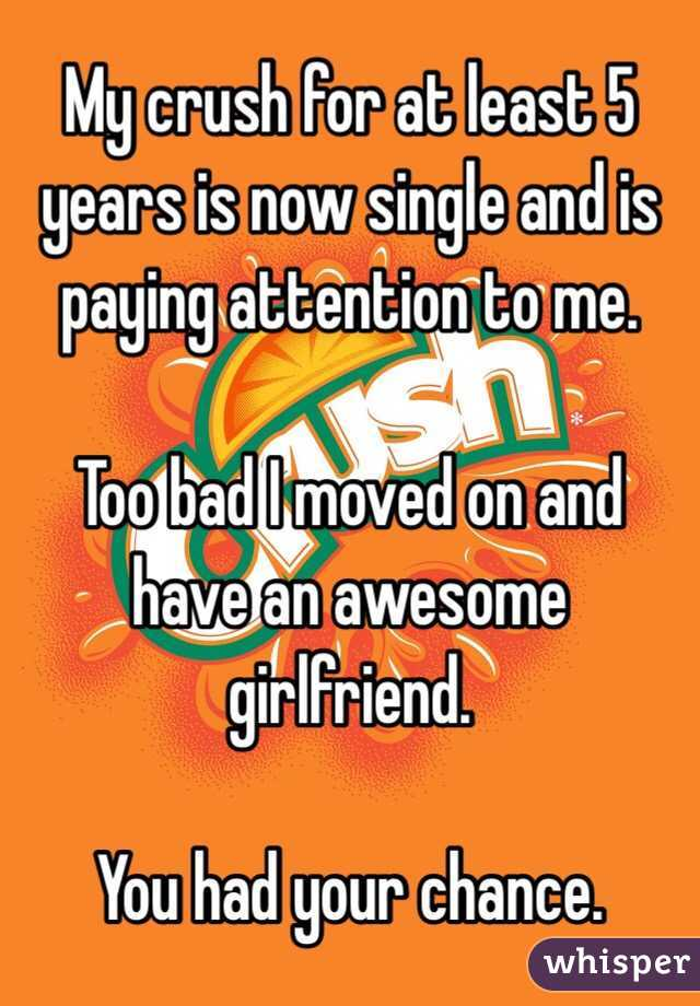My crush for at least 5 years is now single and is paying attention to me.  Too bad I moved on and have an awesome girlfriend.  You had your chance.