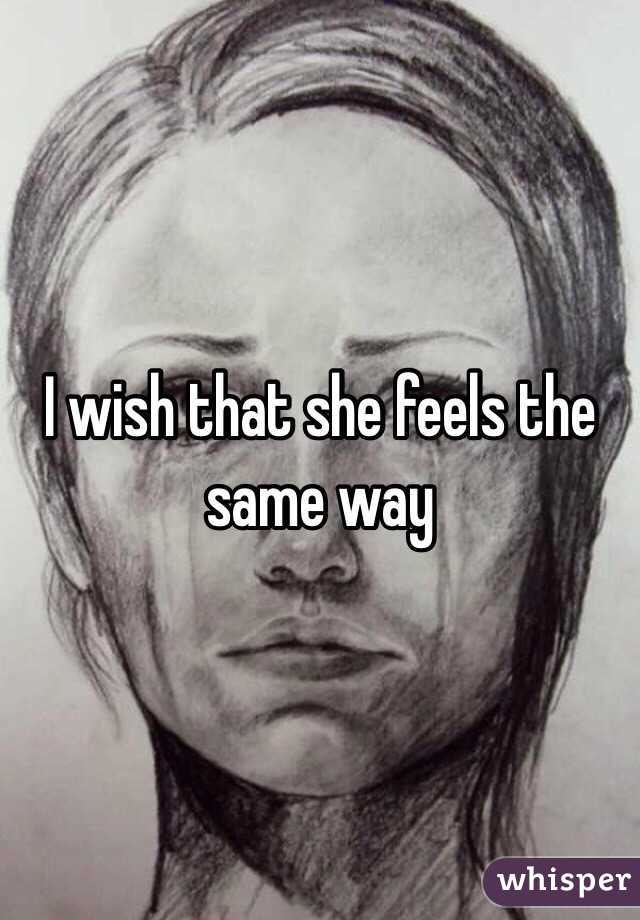 I wish that she feels the same way