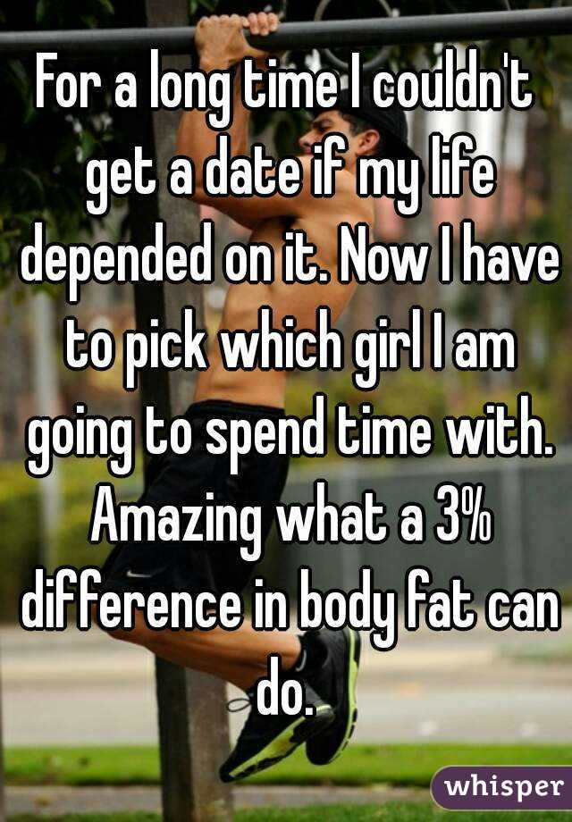 For a long time I couldn't get a date if my life depended on it. Now I have to pick which girl I am going to spend time with. Amazing what a 3% difference in body fat can do.