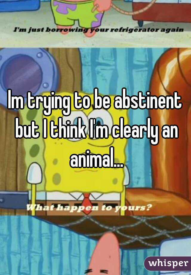 Im trying to be abstinent but I think I'm clearly an animal...