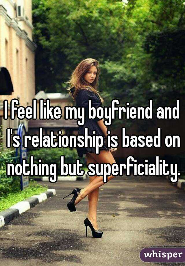 I feel like my boyfriend and I's relationship is based on nothing but superficiality.
