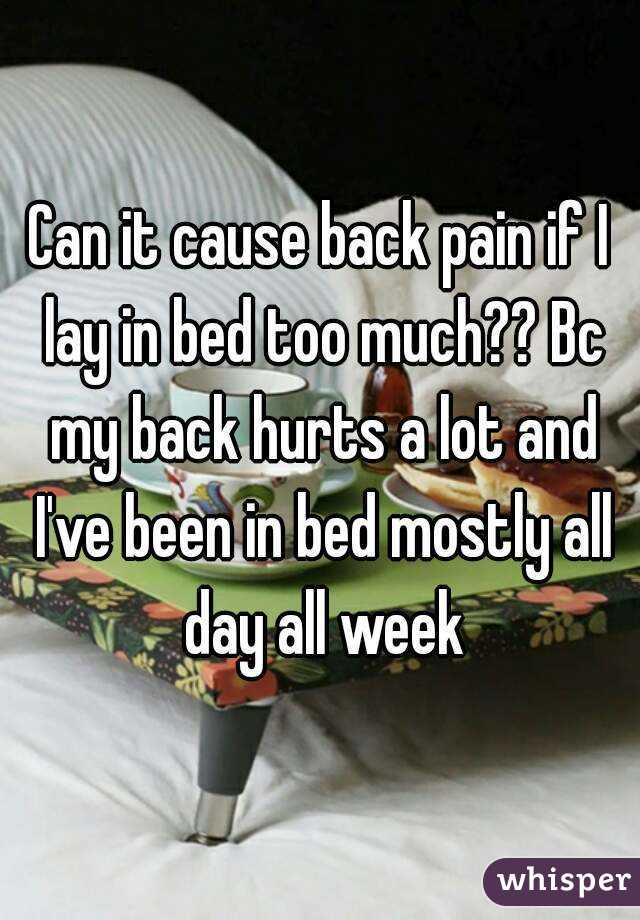 Can it cause back pain if I lay in bed too much?? Bc my back hurts a lot and I've been in bed mostly all day all week