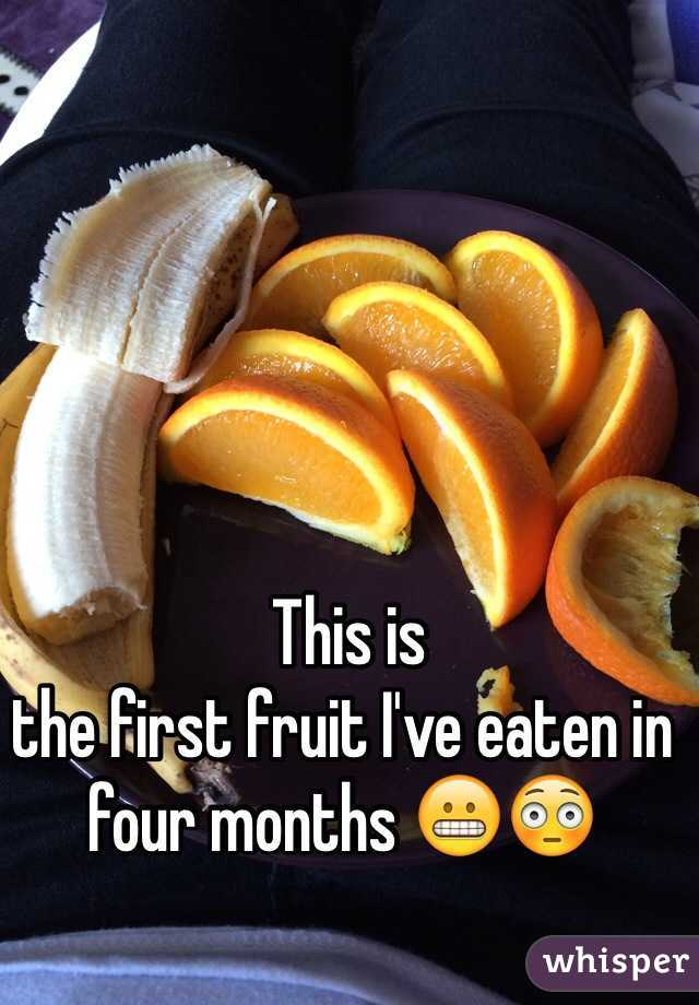This is  the first fruit I've eaten in four months 😬😳