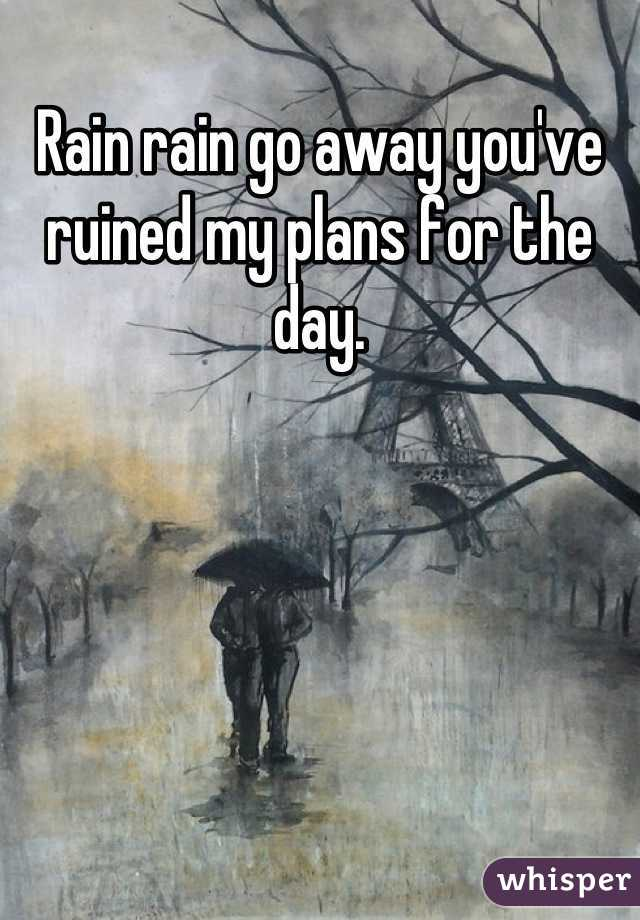 Rain rain go away you've ruined my plans for the day.
