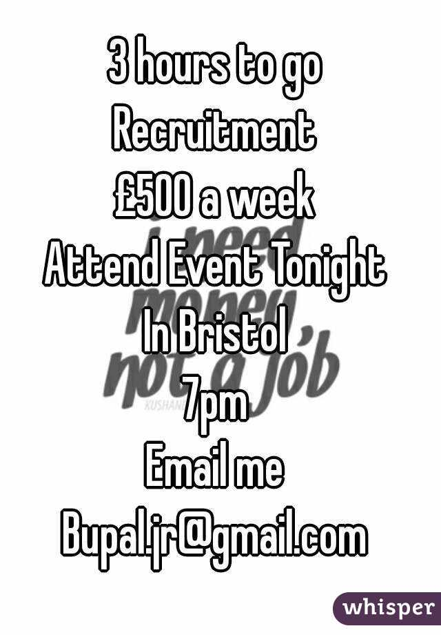 3 hours to go  Recruitment  £500 a week  Attend Event Tonight  In Bristol  7pm  Email me  Bupal.jr@gmail.com
