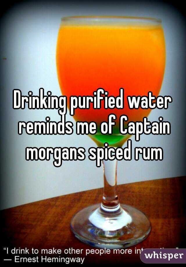Drinking purified water reminds me of Captain morgans spiced rum