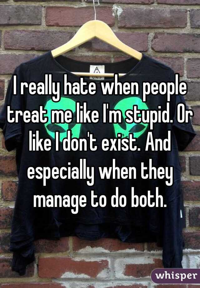 I really hate when people treat me like I'm stupid. Or like I don't exist. And especially when they manage to do both.