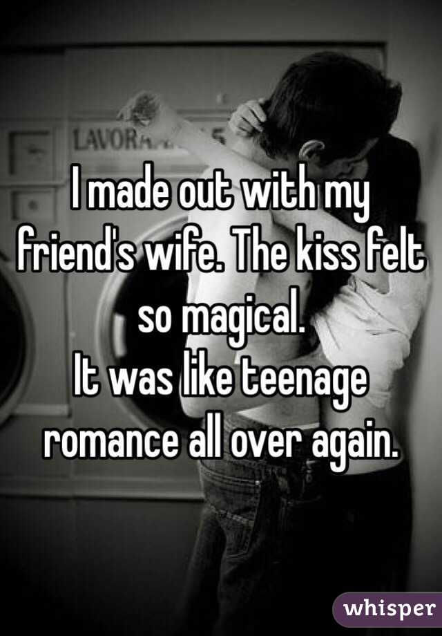 I made out with my friend's wife. The kiss felt so magical.  It was like teenage romance all over again.