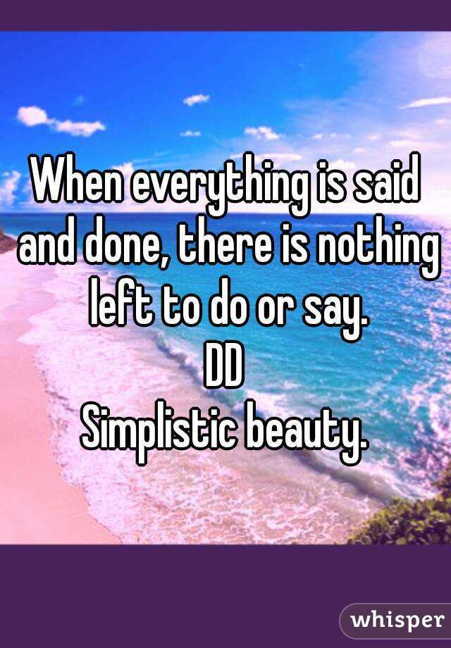 When everything is said and done, there is nothing left to do or say. DD Simplistic beauty.