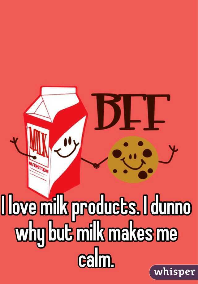I love milk products. I dunno why but milk makes me calm.