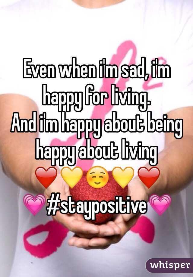 Even when i'm sad, i'm happy for living. And i'm happy about being happy about living ❤️💛☺️💛❤️ 💗#staypositive💗