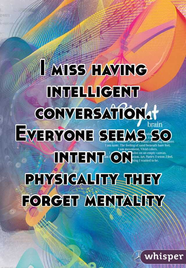 I miss having intelligent conversation. Everyone seems so intent on physicality they forget mentality