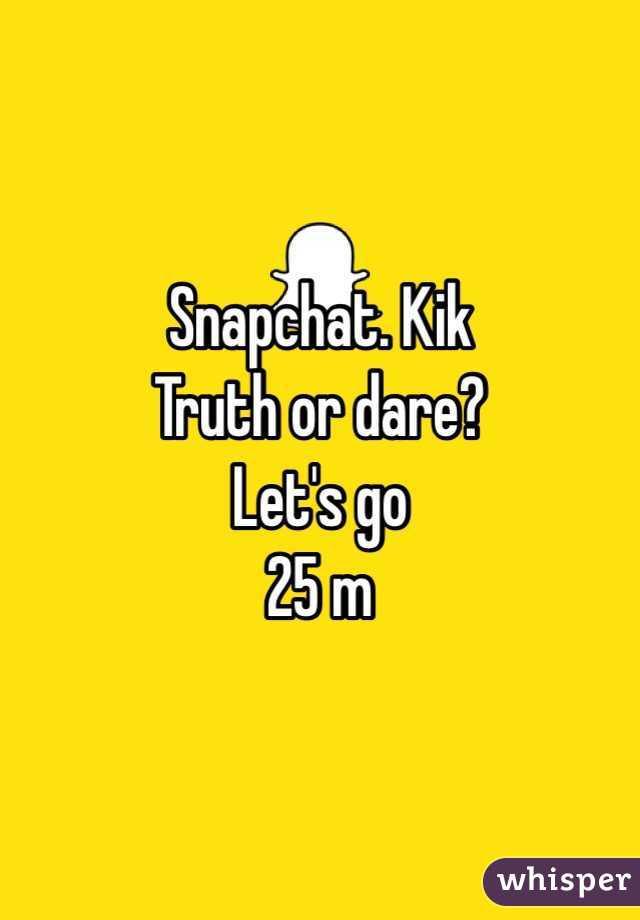 Snapchat. Kik  Truth or dare?  Let's go 25 m