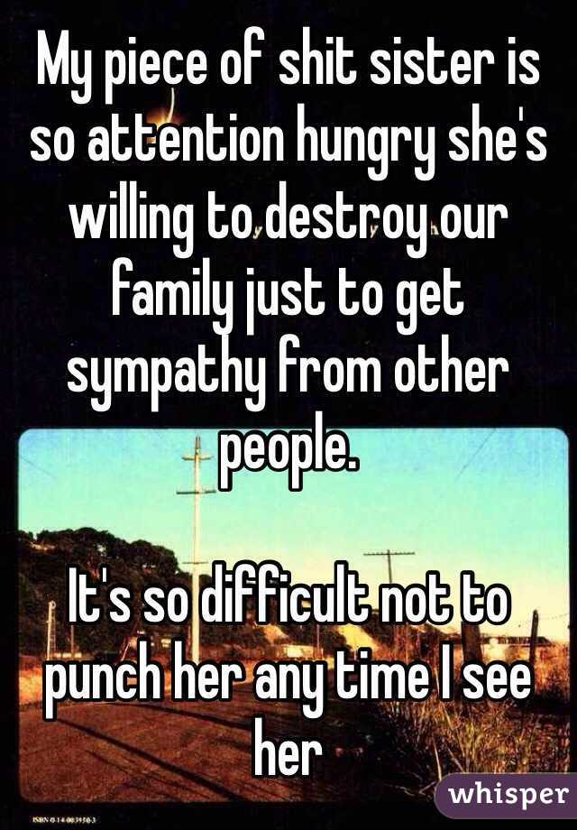 My piece of shit sister is so attention hungry she's willing to destroy our family just to get sympathy from other people.   It's so difficult not to punch her any time I see her