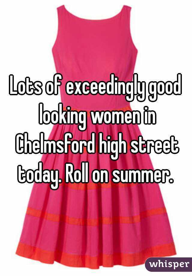 Lots of exceedingly good looking women in Chelmsford high street today. Roll on summer.