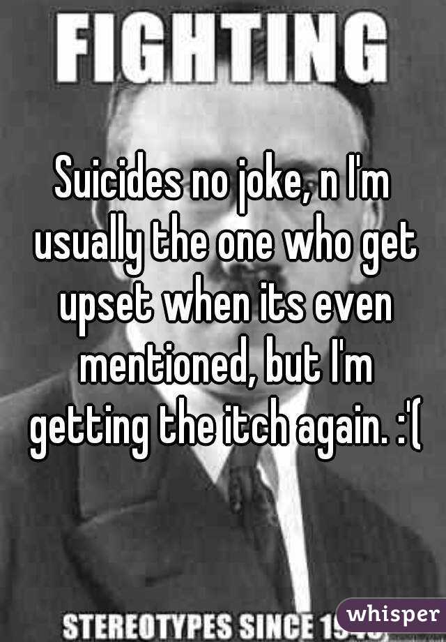 Suicides no joke, n I'm usually the one who get upset when its even mentioned, but I'm getting the itch again. :'(